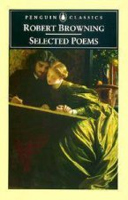 Penguin Classics: Selected Poems Of Robert Browning by Robert Browning
