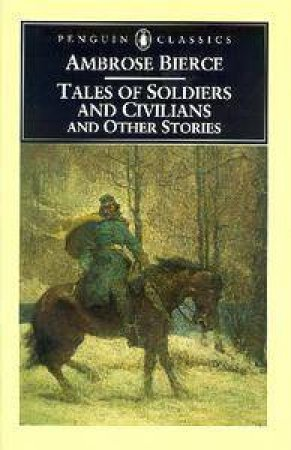 Penguin Classics: Tales Of Soldiers & Civilians & Other Stories by Ambrose Bierce