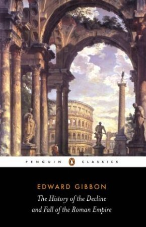 Penguin Classics: The History Of The Decline And Fall Of The Roman Empire by Edward Gibbon