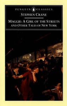 Penguin Classics: Maggie: A Girl Of The Streets And Other Tales Of New York by Stephen Crane