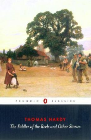 Penguin Classics: The Fiddler Of The Reels And Other Stories 1888-1900 by Thomas Hardy
