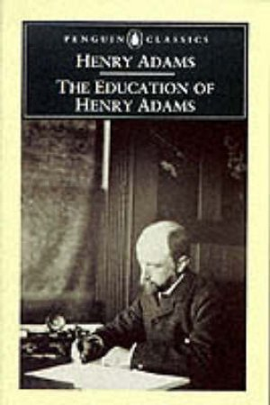 Penguin Classics: The Education of Henry Adams by Henry Adams