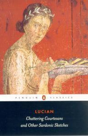 Penguin Classics: Chattering Courtesans And Other Sardonic Sketches by Lucian