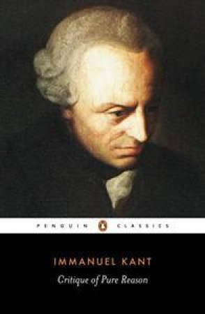 Penguin Classics: Critique Of Pure Reason by Immanuel Kant