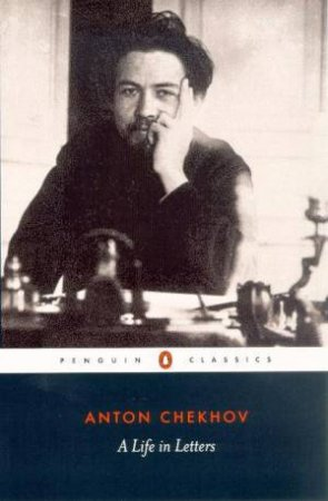 Penguin Classics: Chekhov: A Life In Letters by Anton Chekhov