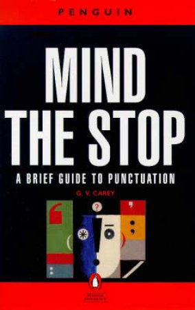 Mind the Stop: A Brief Guide to Punctuation With a Note on Proof-Correction by G V Carey