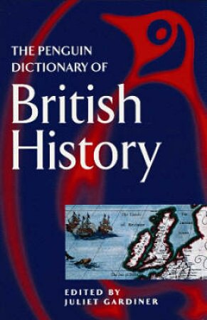 The Penguin Dictionary Of British History by Juliet Gardiner