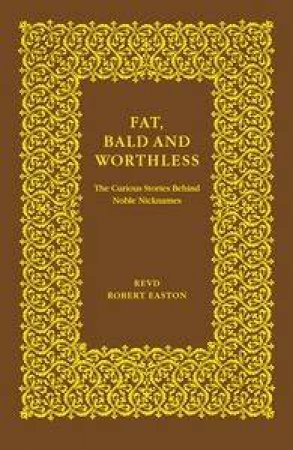 Fat, Bald and Worthless: Stories Behind Noble Nicknames by Robert Easton