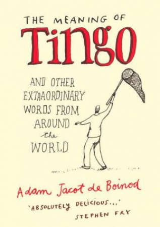 The Meaning Of Tingo And Other Extraordinary Words From Around The World by Adam Jacot De Boinod