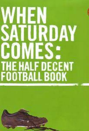 When Saturday Comes: The Half Decent Football Book by When Saturday Comes