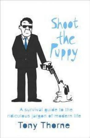 Shoot The Puppy: Survival Guide to the Ridiculous Jargon of Modern Life by Tony Thorne