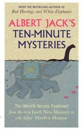 Albert Jack's Ten-Minute Mysteries: The World's Secrets Explained, From the Real Loch Ness Monster to Who Killed Marilyn by Albert Jack