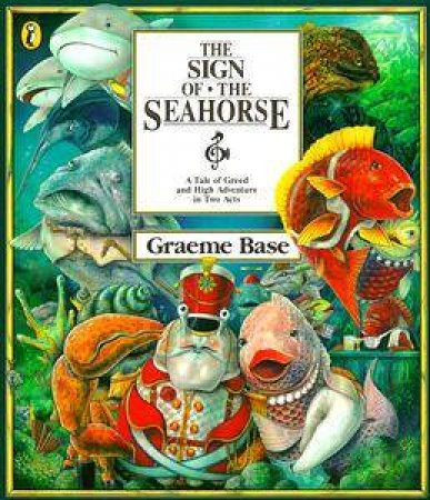 The Sign of the Seahorse: A Tale of Greed & High Adventure in Two Acts by Graeme Base