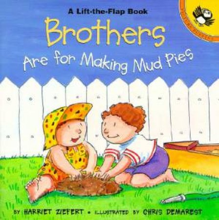Brothers Are For Making Mud Pies Lift-The-Flap Book by Harriet Ziefert