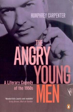 The Angry Young Men: A Literary Comedy Of The 1950s by Humphrey Carpenter