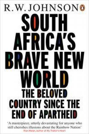 South Africa's Brave New World: The Beloved Country Since the End of Apaartheid by R W Johnson
