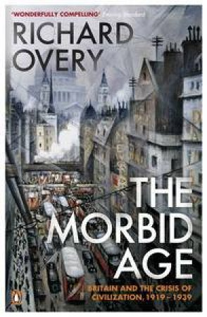 The Morbid Age: Britain and the Crisis of Civilisation, 1919-1939 by Richard Overy