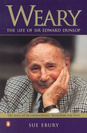 Weary: The Life Of Sir Edward Dunlop by Sue Ebury