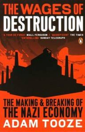 The Wages Of Destruction: The Making & Breaking Of The Nazi Economy by Adam Tooze