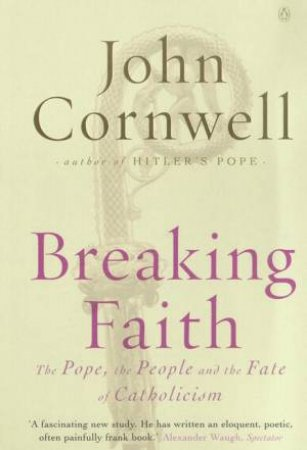Breaking Faith: The Pope, The People And The Fate Of Catholicism by John Cornwell