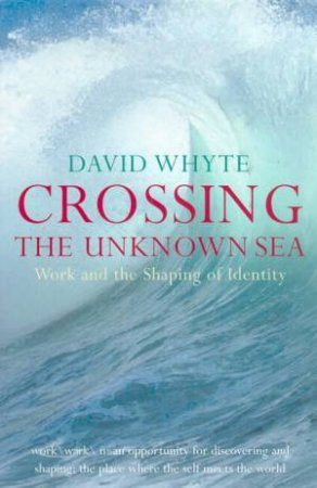 Crossing The Unknown Sea: Work And The Shaping Of Identity by David Whyte