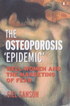 Osteoporosis: The Marketing Of Fear by Gill Sanson