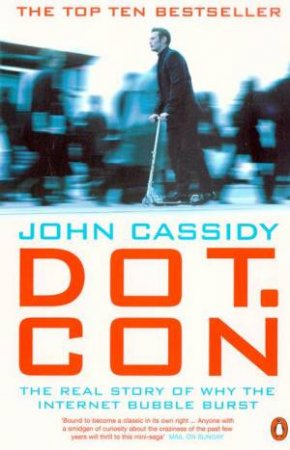 Dot.Con: The Real Story Of Why The Internet Bubble Burst by John Cassidy