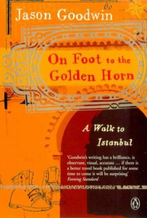On Foot To The Golden Horn: A Walk To Istanbul by Jason Goodwin