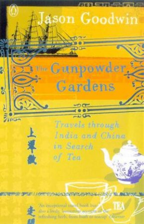 The Gunpowder Gardens: Travels Through India And China In Search Of Tea by Jason Goodwin