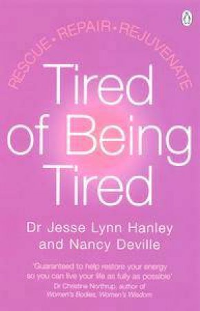 Tired Of Being Tired: Rescue, Repair, Rejuvenate by Dr Jesse Lynn Hanley & Nancy Deville