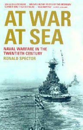 At War At Sea: Sailors & Naval Warfare In The Twentieth Century by Ronald Spector