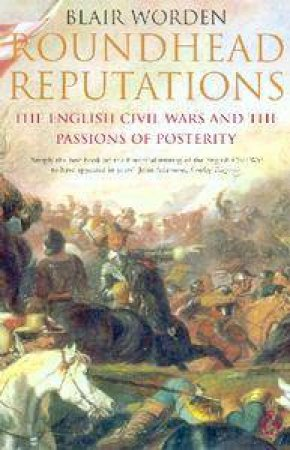 Roundhead Reputations: The English Civil War And The Passions Of Posterity by Blair Worden