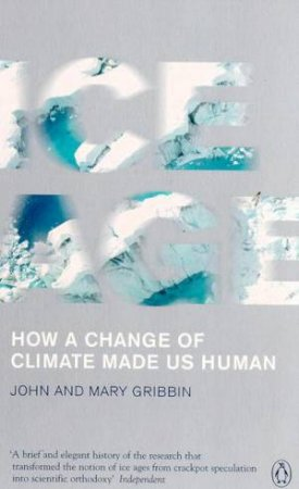 Ice Age: How A Change Of Climate Made Us Human by John & Mary Gribbin