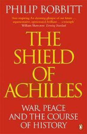 The Shield Of Achilles: War, Peace And The Course Of History by Philip Bobbitt