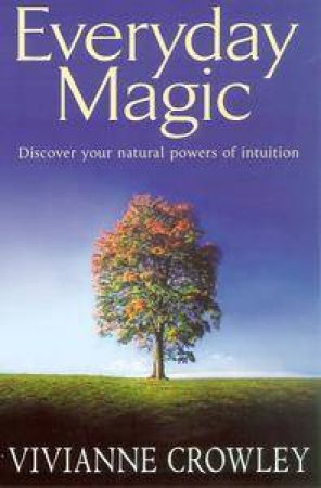 Everyday Magic: Discover Your Natural Powers Of Intuition by Vivianne Crowley