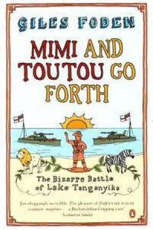 Mimi & Toutou Go Forth: The Bizarre Battle Of Lake Tanganyika by Giles Foden