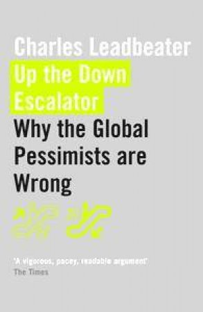 Up The Down Escalator: Why The Global Pessimists Are Wrong by Charles Leadbeater