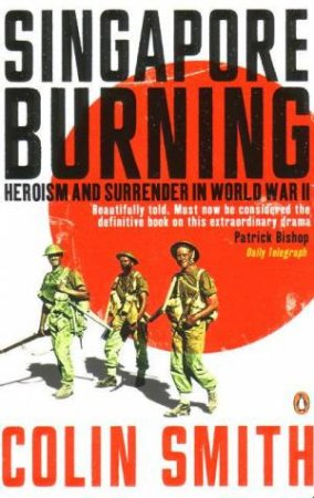 Singapore Burning: Heroism And Surrender In World War II by Colin Smith
