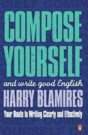 Compose Yourself: How To Write Good English by Harry Blamires