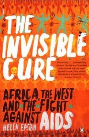 The Invisible Cure: Africa, the West and the Fight against AIDS by Helen Epstein