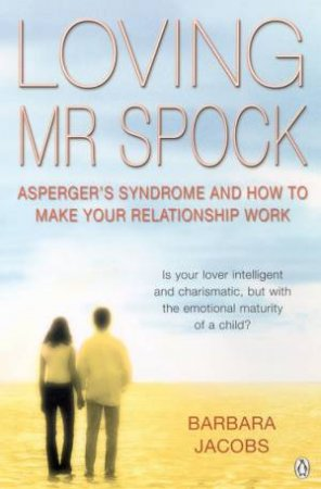Loving Mr Spock: Asperger's Syndrome And How To Make Your Relationship Work by Barbara Jacobs