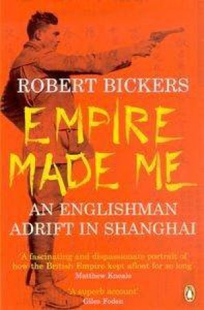 Empire Made Me: An Englishman Adrift In Shanghai by Robert Bickers
