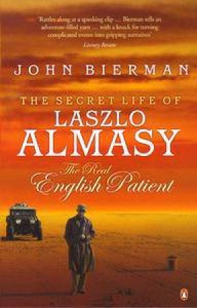 The Secret Life Of Laszlo Almasy: The Real English Patient by John Bierman