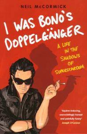 I Was Bono's Doppelganger: A Life In The Shadows Of Superstardom by Neil McCormick