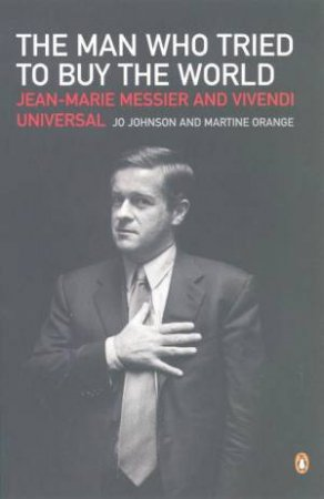 The Man Who Tried To Buy The World: Jean-Marie Messier And Vivendi Universal by Jo Johnson & Martine Orange