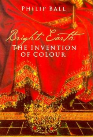 Bright Earth: The Invention Of Colour by Philip Ball
