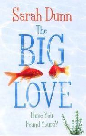 The Big Love: Have You Found Yours? by Sarah Dunn