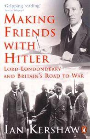 Making Friends With Hitler: Lord Londonderry And Britain's Road To War by Ian Kershaw