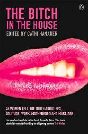 The Bitch In The House: 26 Women Tell The Truth About Sex, Solitude, Work, Motherhood And Marriage by Cathi Hanauer