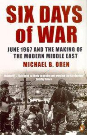 Six Days Of War: June 1967 And The Making Of The Modern Middle East by Michael B Oren
